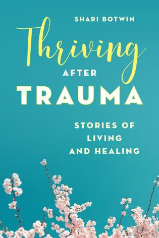 Thriving After Trauma: Stories of Living and Healing, by Shari Botwin